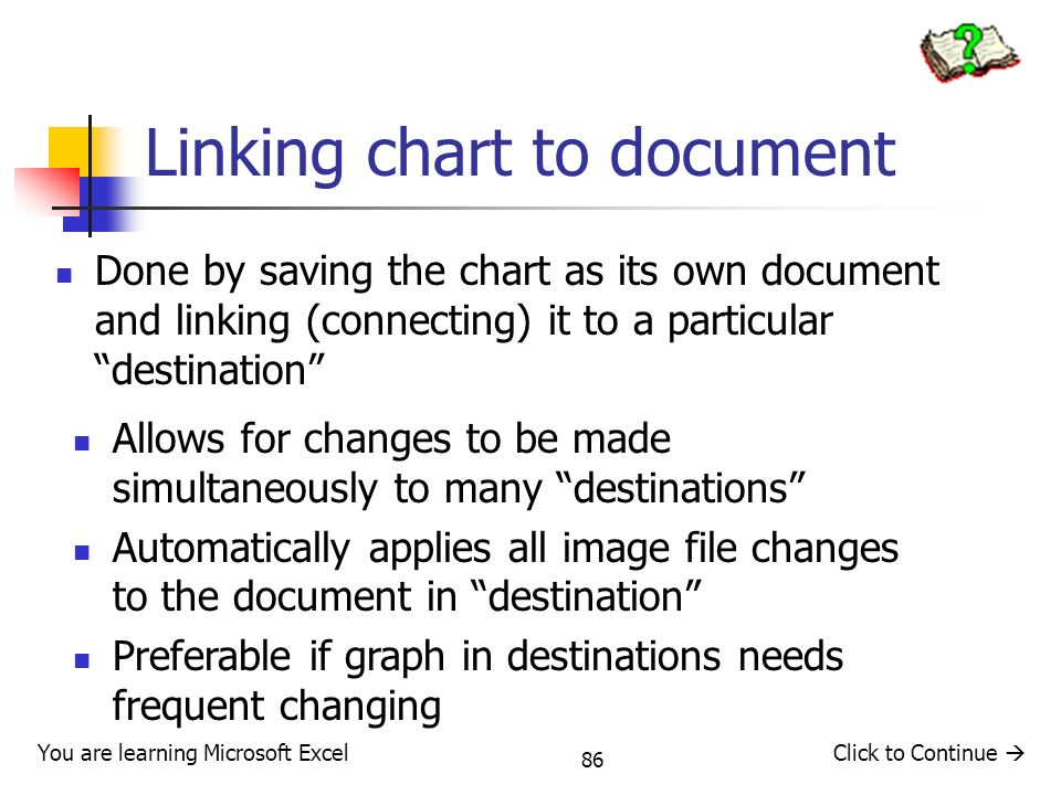 86 Linking chart to document Done by saving the chart as its own document and linking (connecting) it to a particular destination You are learning Microsoft ExcelClick to Continue Allows for changes to be made simultaneously to many destinations Automatically applies all image file changes to the document in destination Preferable if graph in destinations needs frequent changing