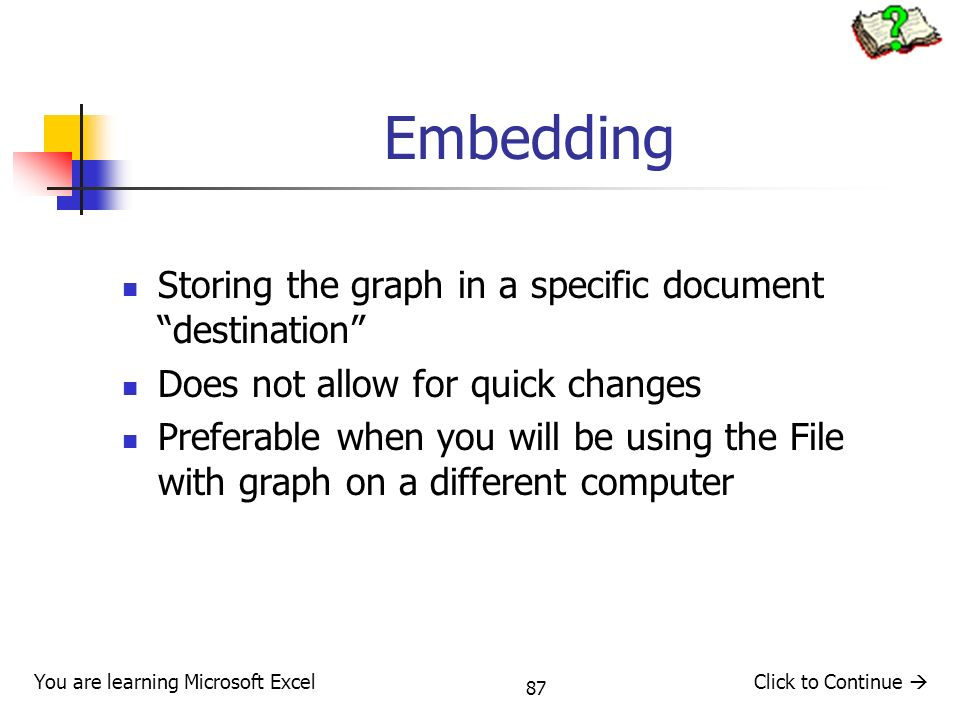 87 Embedding Storing the graph in a specific document destination Does not allow for quick changes Preferable when you will be using the File with graph on a different computer You are learning Microsoft ExcelClick to Continue