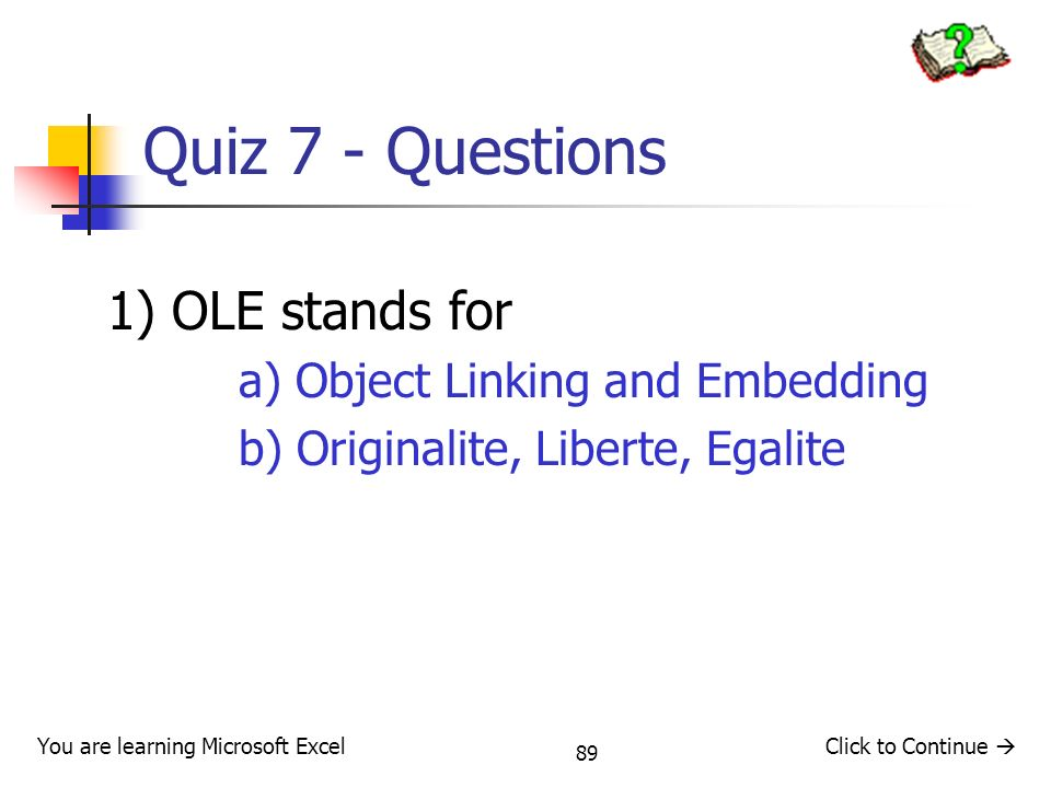 89 Quiz 7 - Questions 1) OLE stands for a) Object Linking and Embedding b) Originalite, Liberte, Egalite Click to Continue You are learning Microsoft Excel