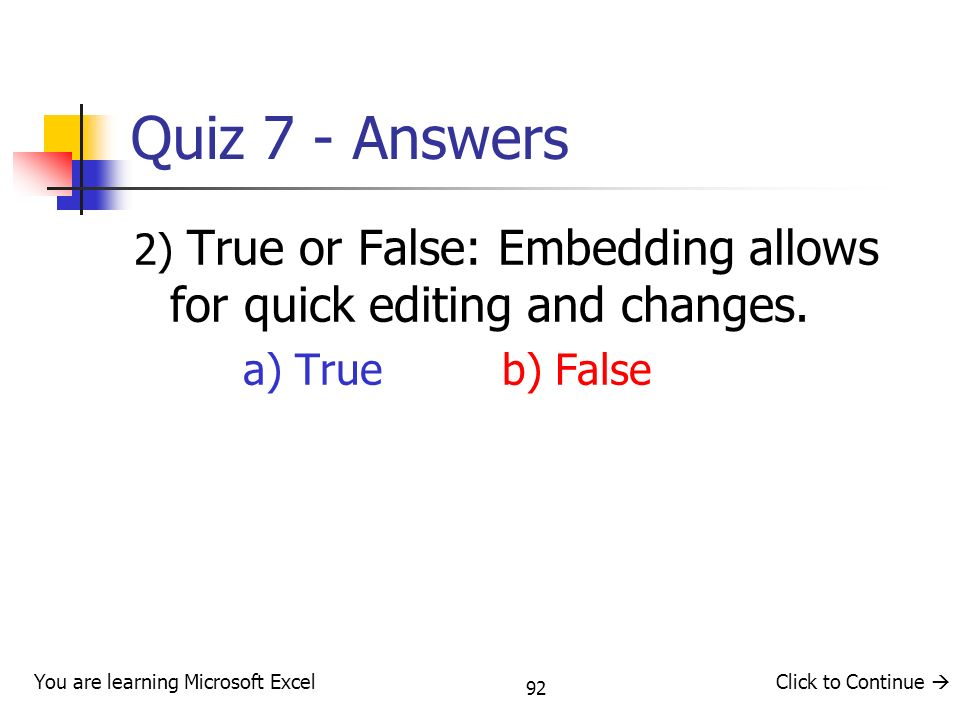 92 Quiz 7 - Answers 2) True or False: Embedding allows for quick editing and changes.