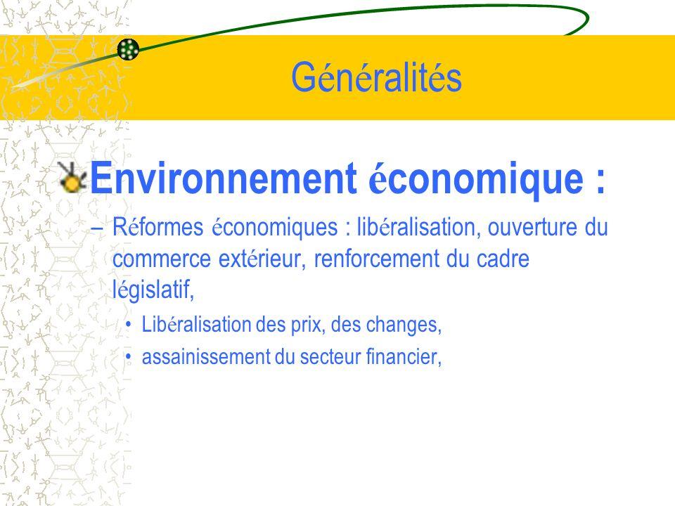 G é n é ralit é s Environnement é conomique : –R é formes é conomiques : lib é ralisation, ouverture du commerce ext é rieur, renforcement du cadre l é gislatif, Lib é ralisation des prix, des changes, assainissement du secteur financier,