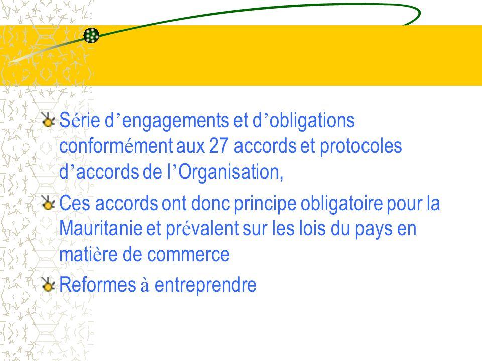 S é rie d engagements et d obligations conform é ment aux 27 accords et protocoles d accords de l Organisation, Ces accords ont donc principe obligatoire pour la Mauritanie et pr é valent sur les lois du pays en mati è re de commerce Reformes à entreprendre