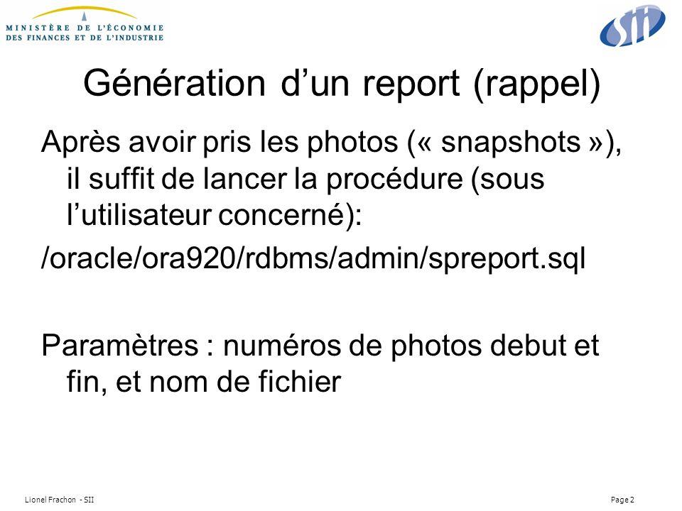 Lionel Frachon - SII Page 2 Génération dun report (rappel) Après avoir pris les photos (« snapshots »), il suffit de lancer la procédure (sous lutilisateur concerné): /oracle/ora920/rdbms/admin/spreport.sql Paramètres : numéros de photos debut et fin, et nom de fichier