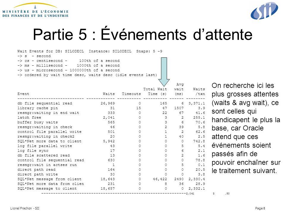 Lionel Frachon - SII Page 8 Partie 5 : Événements dattente Wait Events for DB: SILODECL Instance: SILODECL Snaps: 5 -9 -> s - second -> cs - centisecond - 100th of a second -> ms - millisecond - 1000th of a second -> us - microsecond - 1000000th of a second -> ordered by wait time desc, waits desc (idle events last) Avg Total Wait wait Waits Event Waits Timeouts Time (s) (ms) /txn ---------------------------- ------------ ---------- ---------- ------ -------- db file sequential read 26,969 0 165 6 3,371.1 library cache pin 31 15 47 1507 3.9 resmgr:waiting in end wait 333 0 22 67 41.6 latch free 2,041 0 3 2 255.1 buffer busy waits 565 0 3 6 70.6 resmgr:waiting in check 46 0 2 39 5.8 control file parallel write 501 0 1 2 62.6 resmgr:waiting in check2 20 0 1 40 2.5 SQL*Net more data to client 5,942 0 0 0 742.8 log file parallel write 43 0 0 5 5.4 log file sync 17 0 0 6 2.1 db file scattered read 13 0 0 2 1.6 control file sequential read 630 0 0 0 78.8 resmgr:wait in actses run 1 0 0 5 0.1 direct path read 164 0 0 0 20.5 direct path write 30 0 0 0 3.8 SQL*Net message from client 18,643 0 46,422 2490 2,330.4 SQL*Net more data from clien 231 0 8 36 28.9 SQL*Net message to client 18,657 0 0 0 2,332.1 ------------------------------------------------------------- 2,041 3.80 On recherche ici les plus grosses attentes (waits & avg wait), ce sont celles qui handicapent le plus la base, car Oracle attend que ces événements soient passés afin de pouvoir enchaîner sur le traitement suivant.