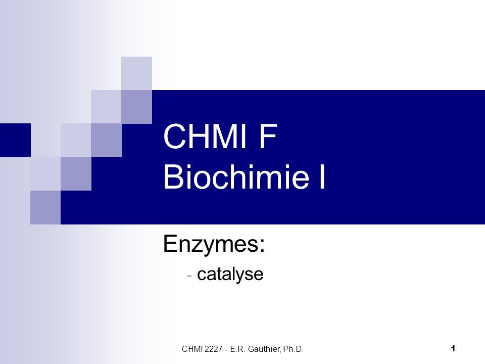 CHMI 2227 - E.R. Gauthier, Ph.D. 1 CHMI F Biochimie I Enzymes: - catalyse