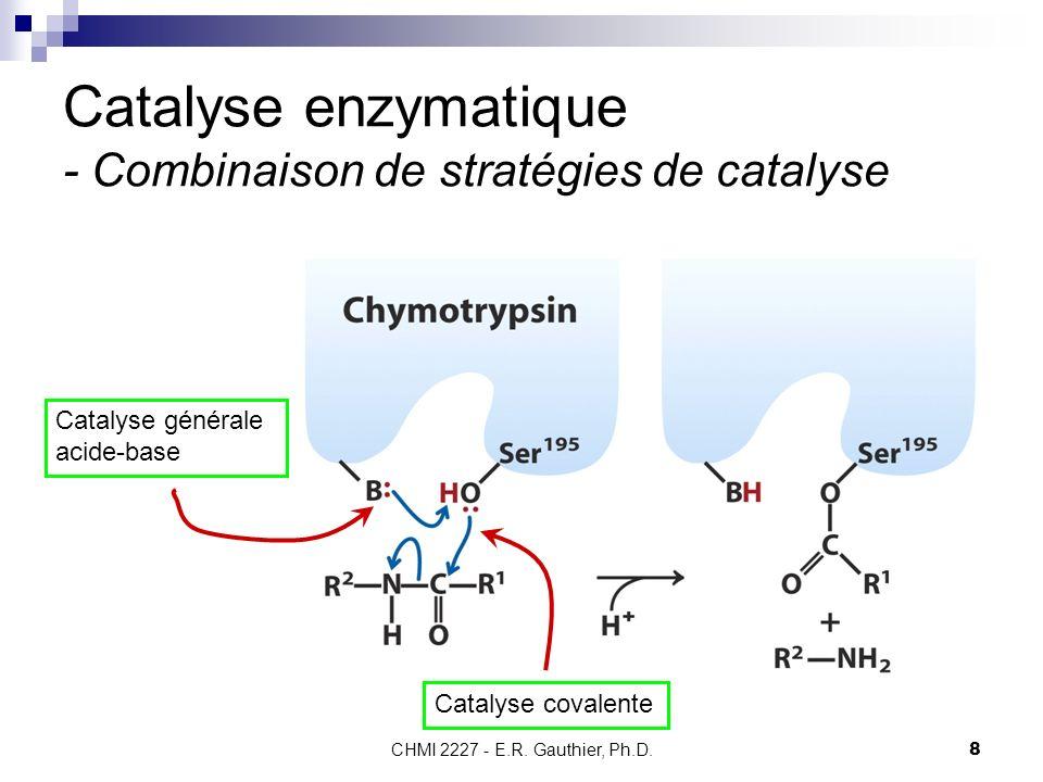 CHMI 2227 - E.R. Gauthier, Ph.D.8 Catalyse enzymatique - Combinaison de stratégies de catalyse Catalyse générale acide-base Catalyse covalente