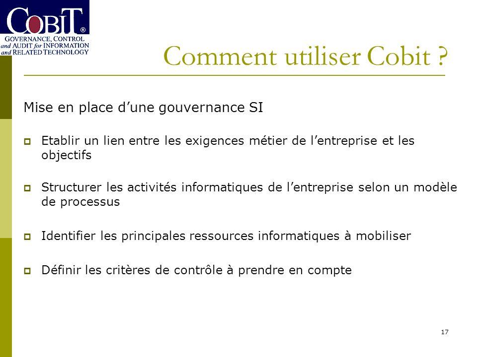 Comment utiliser Cobit ? 17 Mise en place dune gouvernance SI Etablir un lien entre les exigences métier de lentreprise et les objectifs Structurer le