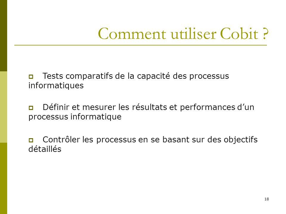 18 Comment utiliser Cobit ? Tests comparatifs de la capacité des processus informatiques Définir et mesurer les résultats et performances dun processu