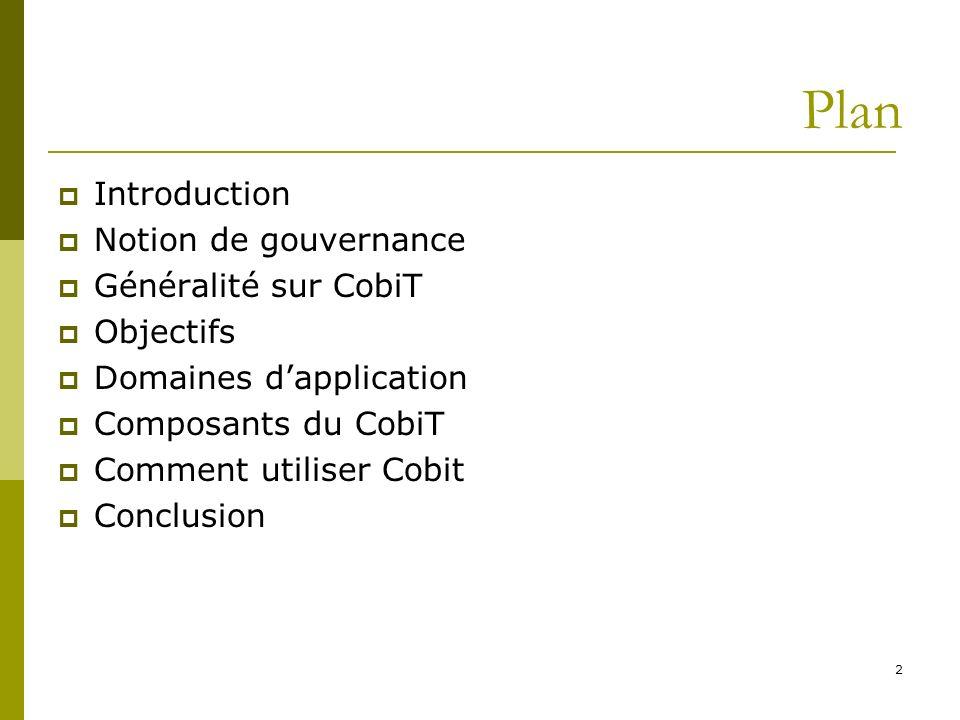 Introduction Notion de gouvernance Généralité sur CobiT Objectifs Domaines dapplication Composants du CobiT Comment utiliser Cobit Conclusion 2 Plan