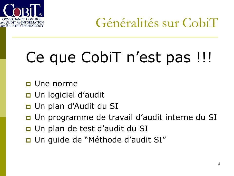 5 Généralités sur CobiT Ce que CobiT nest pas !!! Une norme Un logiciel daudit Un plan dAudit du SI Un programme de travail daudit interne du SI Un pl