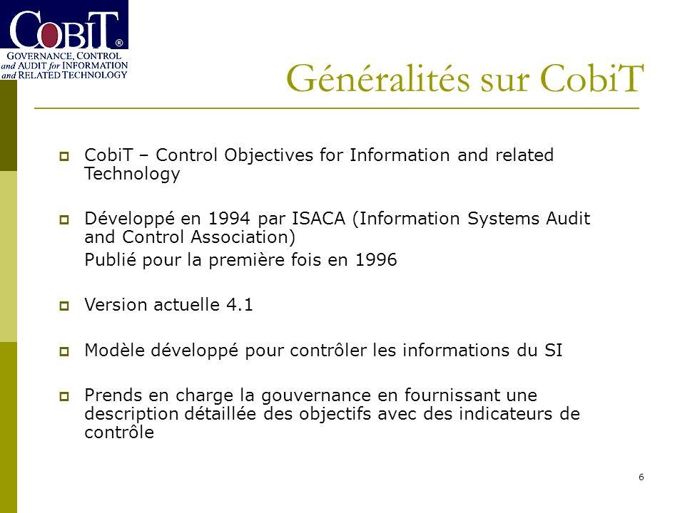 6 Généralités sur CobiT CobiT – Control Objectives for Information and related Technology Développé en 1994 par ISACA (Information Systems Audit and C