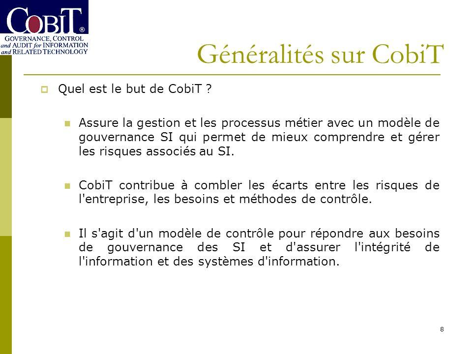8 Quel est le but de CobiT ? Assure la gestion et les processus métier avec un modèle de gouvernance SI qui permet de mieux comprendre et gérer les ri