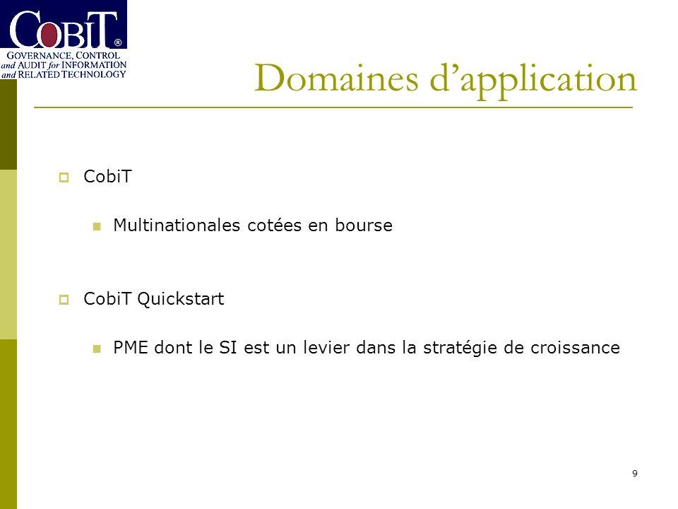 Domaines dapplication 9 CobiT Multinationales cotées en bourse CobiT Quickstart PME dont le SI est un levier dans la stratégie de croissance