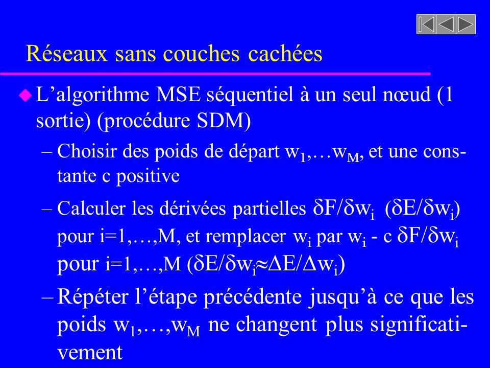 Réseaux sans couches cachées u Lalgorithme MSE séquentiel à un seul nœud (1 sortie) (procédure SDM) –Choisir des poids de départ w 1,…w M, et une cons