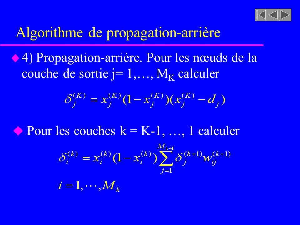 Algorithme de propagation-arrière u 4) Propagation-arrière. Pour les nœuds de la couche de sortie j= 1,…, M K calculer u Pour les couches k = K-1, …,