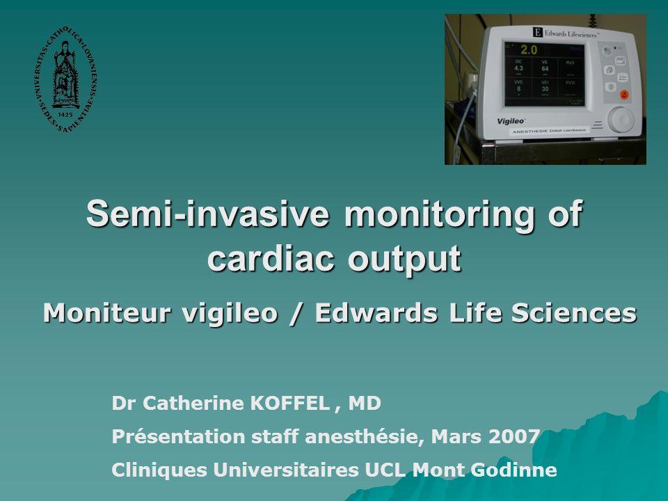 Semi-invasive monitoring of cardiac output Moniteur vigileo / Edwards Life Sciences Dr Catherine KOFFEL, MD Présentation staff anesthésie, Mars 2007 C