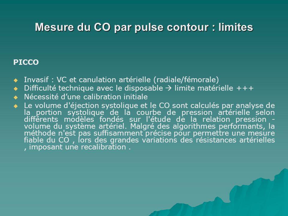 Mesure du CO par pulse contour : limites PICCO Invasif : VC et canulation artérielle (radiale/fémorale) Difficulté technique avec le disposable limite