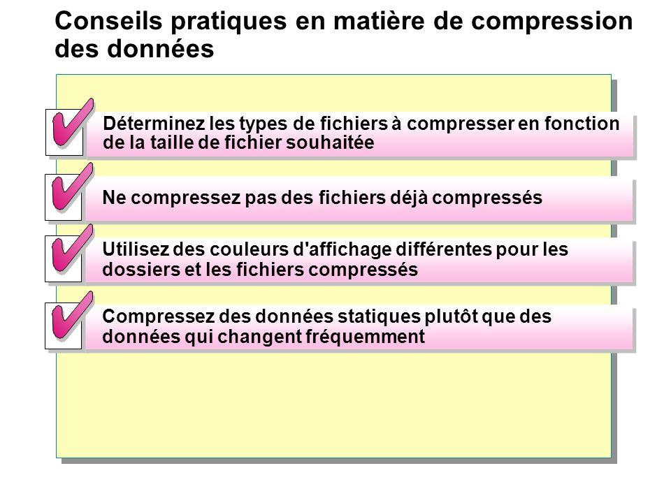 Conseils pratiques en matière de compression des données Déterminez les types de fichiers à compresser en fonction de la taille de fichier souhaitée Ne compressez pas des fichiers déjà compressés Utilisez des couleurs d affichage différentes pour les dossiers et les fichiers compressés Compressez des données statiques plutôt que des données qui changent fréquemment