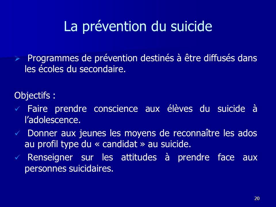 20 La prévention du suicide Programmes de prévention destinés à être diffusés dans les écoles du secondaire. Objectifs : Faire prendre conscience aux