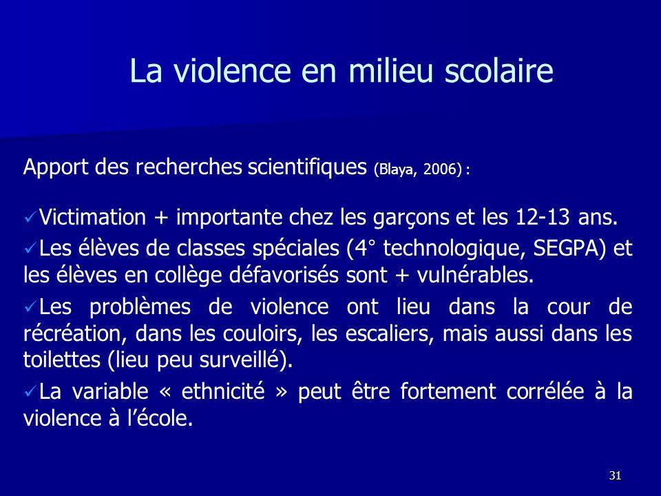31 La violence en milieu scolaire Apport des recherches scientifiques (Blaya, 2006) : Victimation + importante chez les garçons et les 12-13 ans. Les