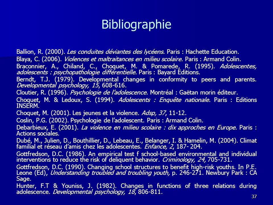37 Bibliographie Ballion, R. (2000). Les conduites déviantes des lycéens. Paris : Hachette Education. Blaya, C. (2006). Violences et maltraitances en