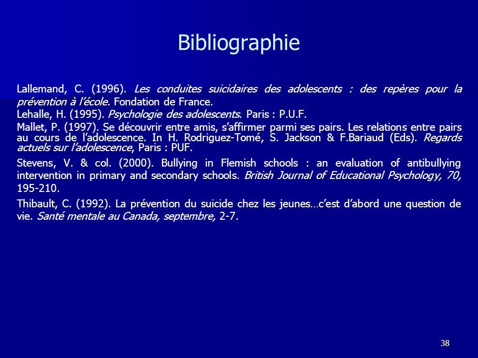 38 Bibliographie Lallemand, C. (1996). Les conduites suicidaires des adolescents : des repères pour la prévention à lécole. Fondation de France. Lehal