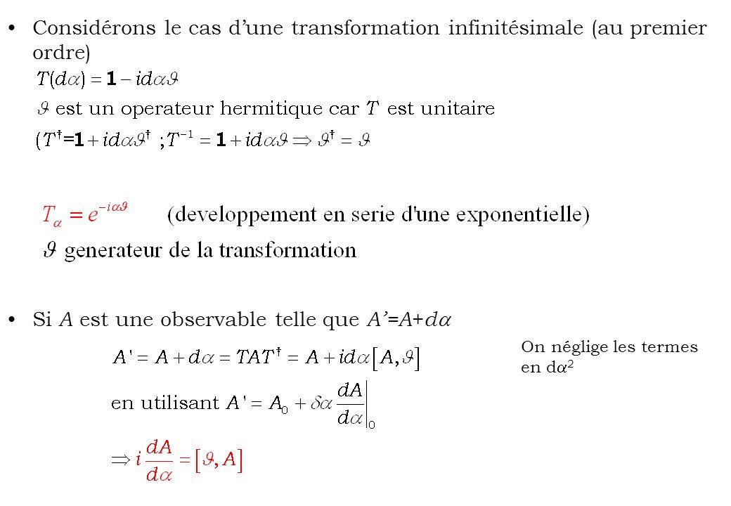 Considérons le cas dune transformation infinitésimale (au premier ordre) Si A est une observable telle que A=A + d On néglige les termes en d 2