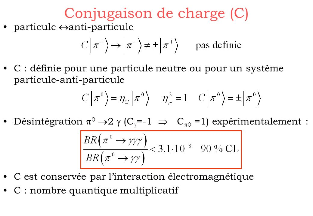 Conjugaison de charge (C) particule anti-particule C : définie pour une particule neutre ou pour un système particule-anti-particule Désintégration 0