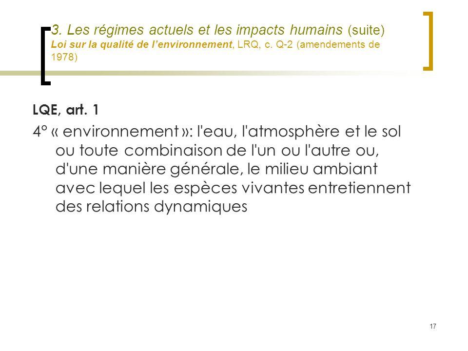 17 3. Les régimes actuels et les impacts humains (suite) Loi sur la qualité de lenvironnement, LRQ, c. Q-2 (amendements de 1978) LQE, art. 1 4° « envi