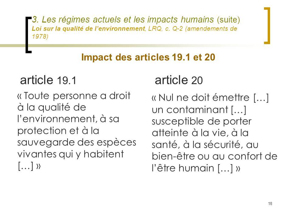18 3. Les régimes actuels et les impacts humains (suite) Loi sur la qualité de lenvironnement, LRQ, c. Q-2 (amendements de 1978) article 19.1 « Toute