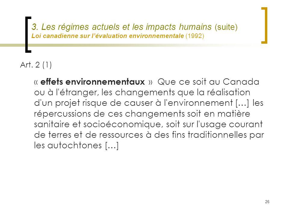 26 3. Les régimes actuels et les impacts humains (suite) Loi canadienne sur lévaluation environnementale (1992) Art. 2 (1) « effets environnementaux »