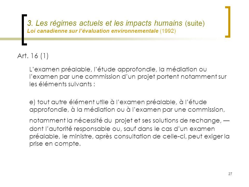 27 3. Les régimes actuels et les impacts humains (suite) Loi canadienne sur lévaluation environnementale (1992) Art. 16 (1) Lexamen préalable, létude