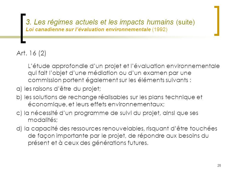 28 3. Les régimes actuels et les impacts humains (suite) Loi canadienne sur lévaluation environnementale (1992) Art. 16 (2) Létude approfondie dun pro