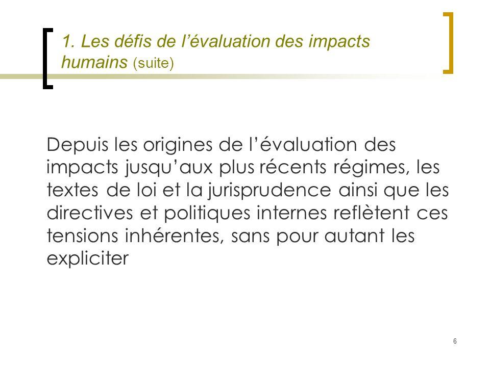 6 1. Les défis de lévaluation des impacts humains (suite) Depuis les origines de lévaluation des impacts jusquaux plus récents régimes, les textes de