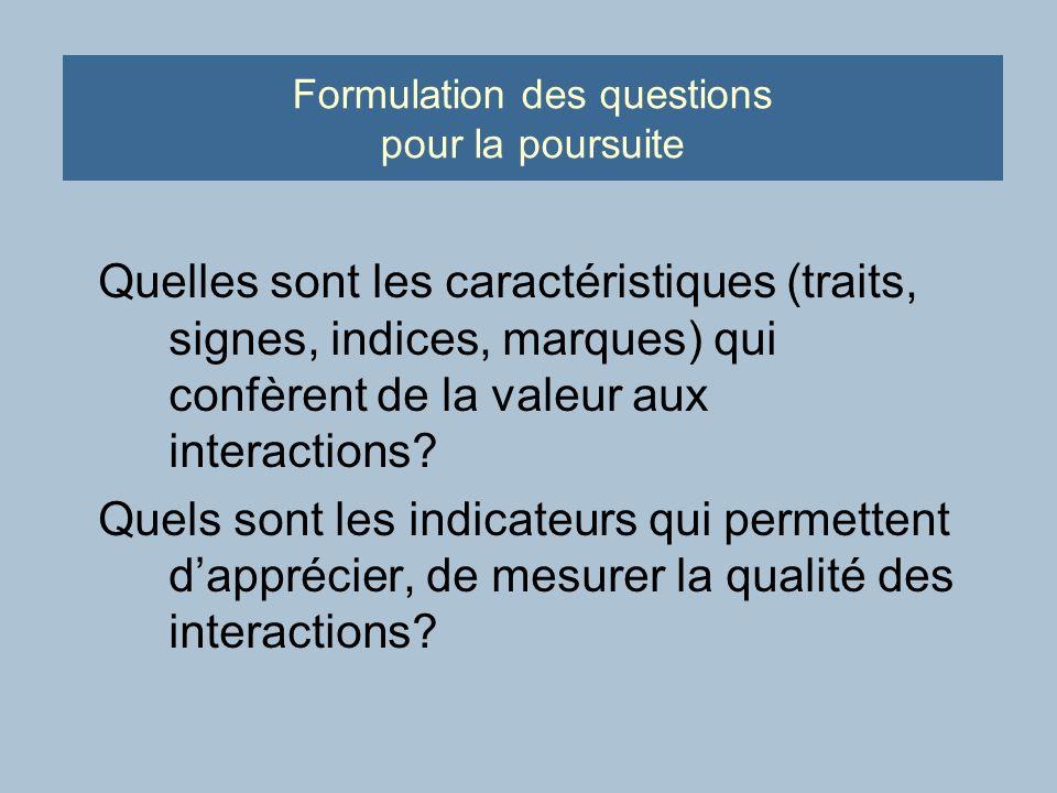 Formulation des questions pour la poursuite Quelles sont les caractéristiques (traits, signes, indices, marques) qui confèrent de la valeur aux interactions.