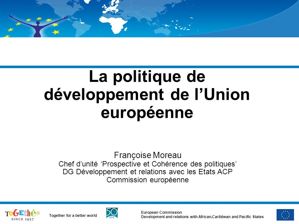 European Commission Development and relations with African,Caribbean and Pacific States Together for a better world Africa and the MDGs UN Reports continue to show that SSA is not on track – variety of country situations – globally Africas needs remain huge However potential and many positive changes ongoing – the Goals remain achievable in most african countries