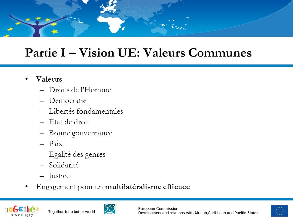 European Commission Development and relations with African,Caribbean and Pacific States Together for a better world Partie I – Vision UE: Valeurs Comm