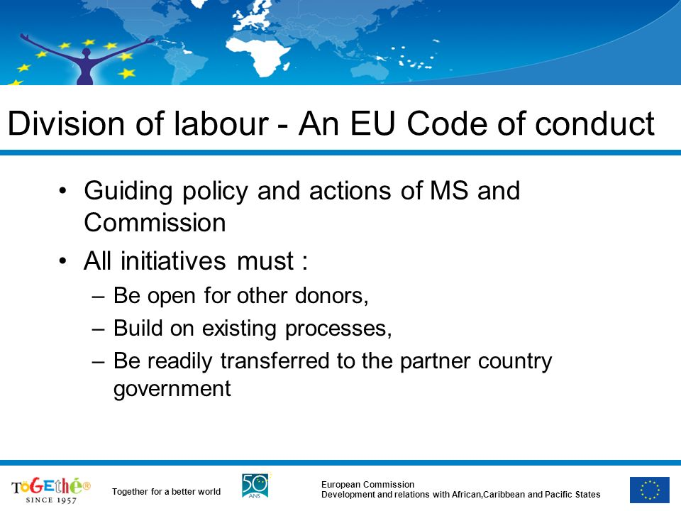 European Commission Development and relations with African,Caribbean and Pacific States Together for a better world Division of labour - An EU Code of conduct Guiding policy and actions of MS and Commission All initiatives must : –Be open for other donors, –Build on existing processes, –Be readily transferred to the partner country government
