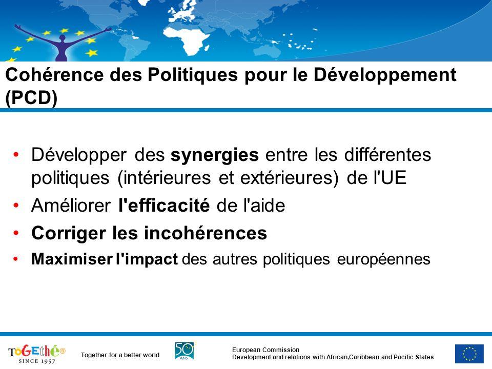 European Commission Development and relations with African,Caribbean and Pacific States Together for a better world Cohérence des Politiques pour le Développement (PCD) Développer des synergies entre les différentes politiques (intérieures et extérieures) de l UE Améliorer l efficacité de l aide Corriger les incohérences Maximiser l impact des autres politiques européennes