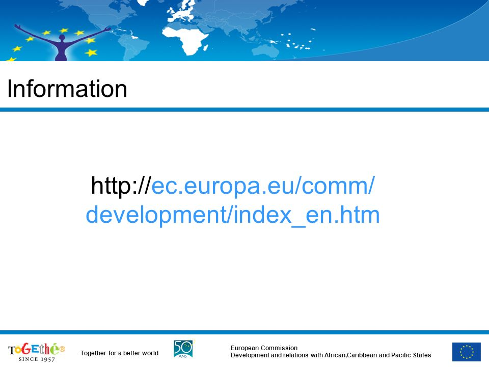 European Commission Development and relations with African,Caribbean and Pacific States Together for a better world Information http://ec.europa.eu/comm/ development/index_en.htm