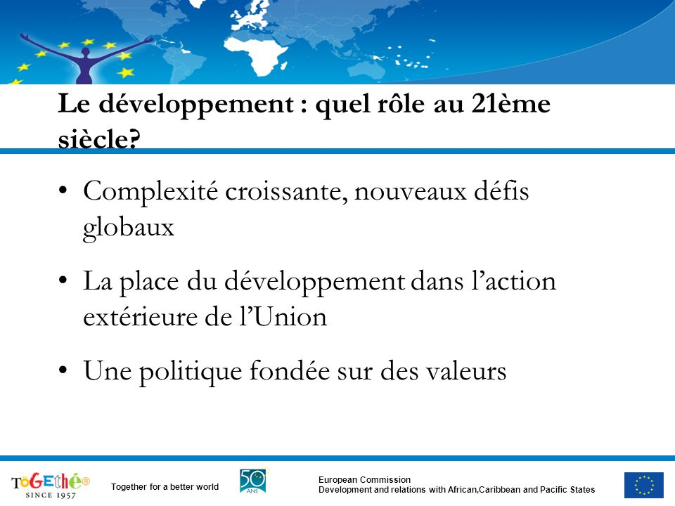 European Commission Development and relations with African,Caribbean and Pacific States Together for a better world Le développement : quel rôle au 21ème siècle.