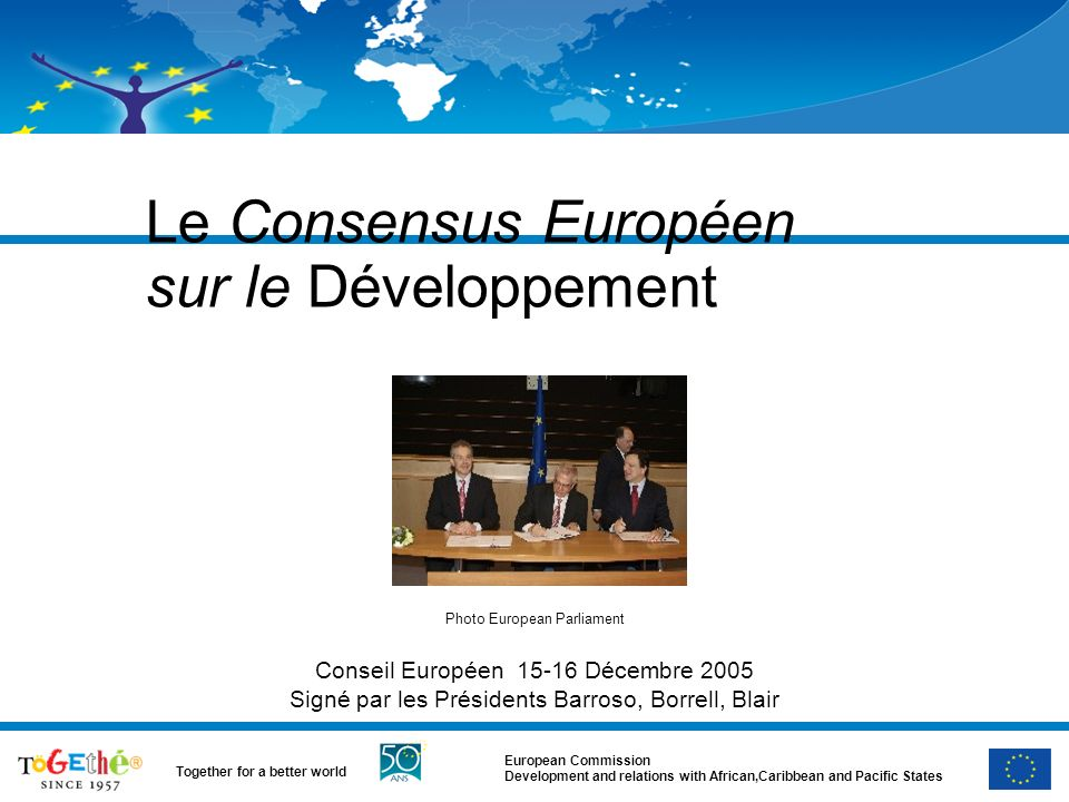 European Commission Development and relations with African,Caribbean and Pacific States Together for a better world Le Consensus Européen sur le Dével