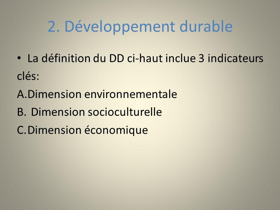 2. Développement durable La définition du DD ci-haut inclue 3 indicateurs clés: A.Dimension environnementale B. Dimension socioculturelle C.Dimension