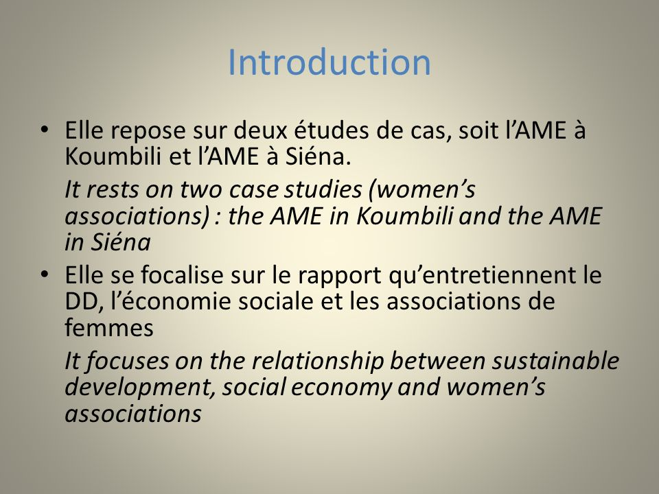 Introduction Elle repose sur deux études de cas, soit lAME à Koumbili et lAME à Siéna. It rests on two case studies (womens associations) : the AME in