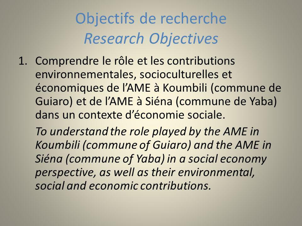 Objectifs de recherche Research Objectives 1.Comprendre le rôle et les contributions environnementales, socioculturelles et économiques de lAME à Koumbili (commune de Guiaro) et de lAME à Siéna (commune de Yaba) dans un contexte déconomie sociale.