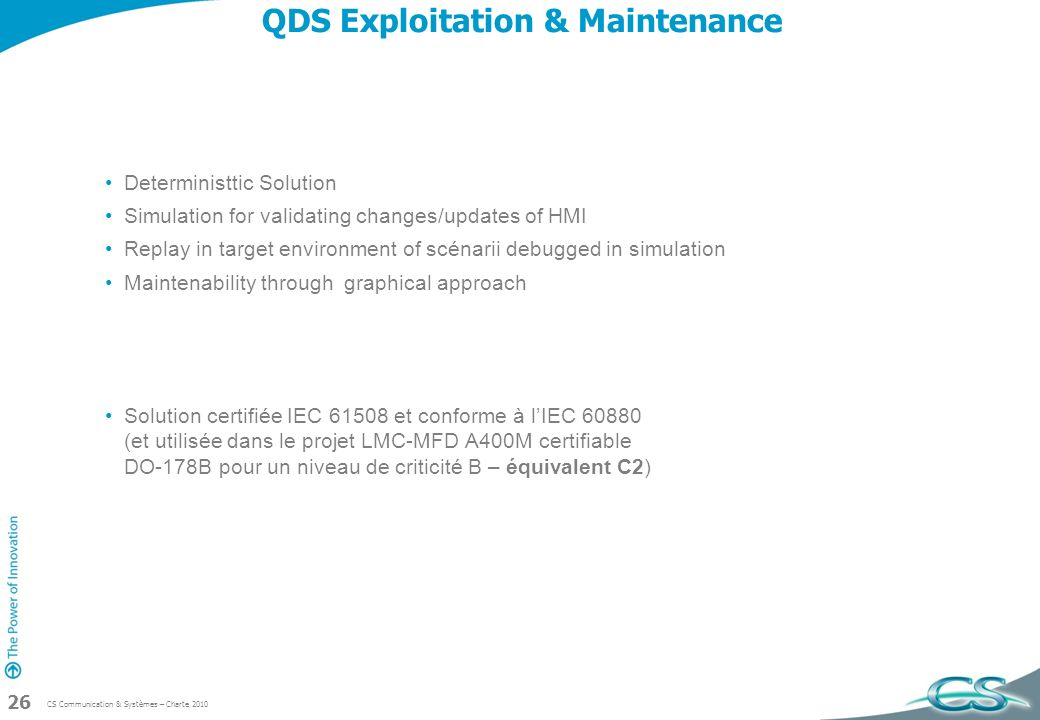 CS Communication & Systèmes – Charte 2010 26 QDS Exploitation & Maintenance Deterministtic Solution Simulation for validating changes/updates of HMI R