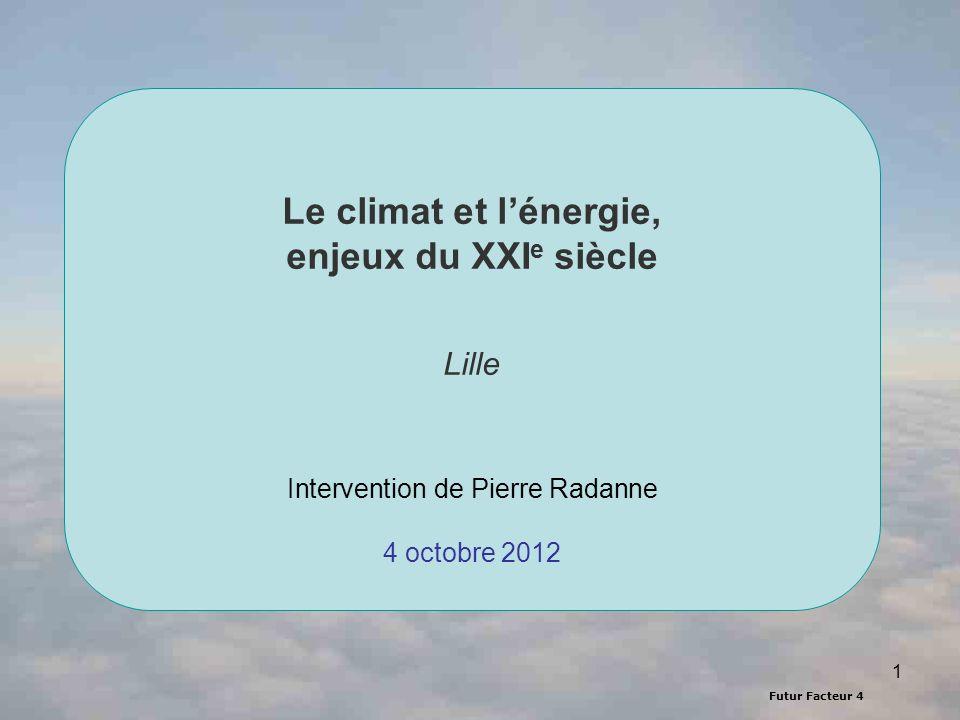 Futur Facteur 4 1 Le climat et lénergie, enjeux du XXI e siècle Lille Intervention de Pierre Radanne 4 octobre 2012