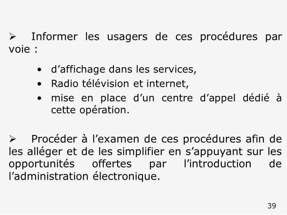 39 Informer les usagers de ces procédures par voie : daffichage dans les services, Radio télévision et internet, mise en place dun centre dappel dédié à cette opération.