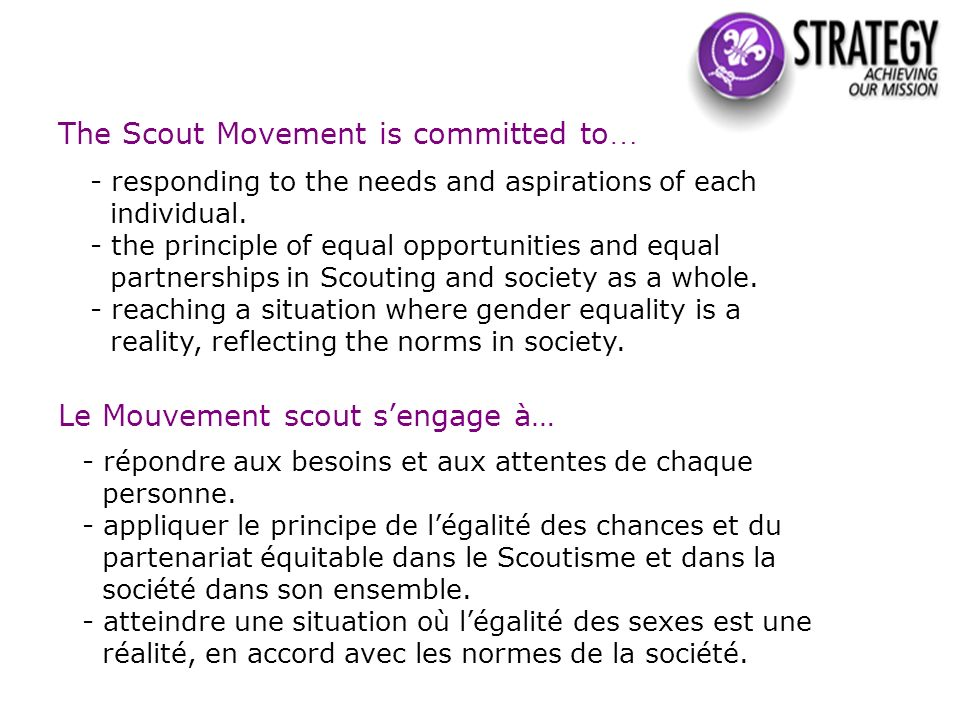 The Scout Movement is committed to … - responding to the needs and aspirations of each individual. - the principle of equal opportunities and equal pa