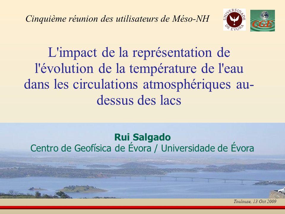 L impact de la représentation de l évolution de la température de l eau dans les circulations atmosphériques au- dessus des lacs Rui Salgado Centro de Geofísica de Évora / Universidade de Évora Cinquième réunion des utilisateurs de Méso-NH Toulouse, 13 Oct 2009